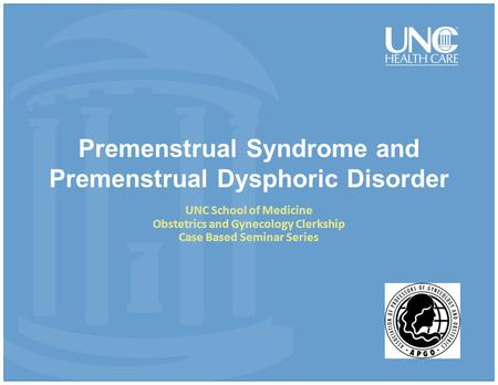 Premenstrual Syndrome and Premenstrual Dysphoric Disorder UNC School of Medicine Obstetrics and Gynecology Clerkship Case Based Seminar Series.