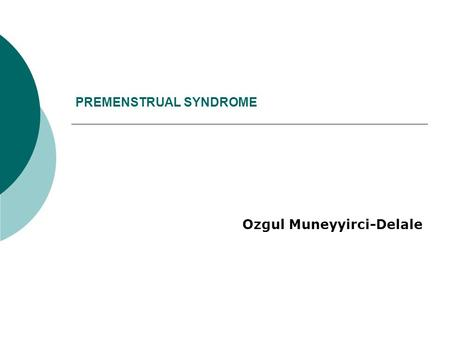 "PREMENSTRUAL SYNDROME Ozgul Muneyyirci-Delale. Premenstrual Syndrome Premenstrual Syndrome (PMS) is defined as ""the cyclic recurrence in the luteal phase."