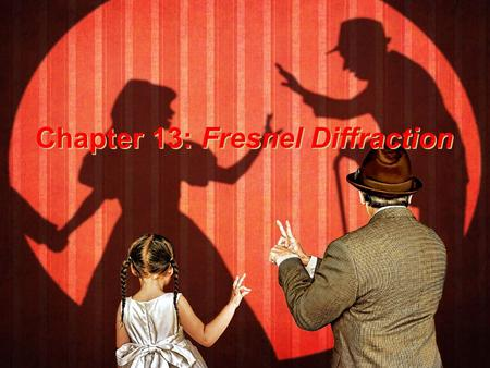 Chapter 13: Fresnel Diffraction Chapter 13: Fresnel Diffraction