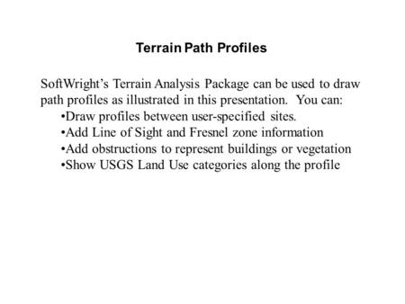 Terrain Path Profiles SoftWright's Terrain Analysis Package can be used to draw path profiles as illustrated in this presentation. You can: Draw profiles.