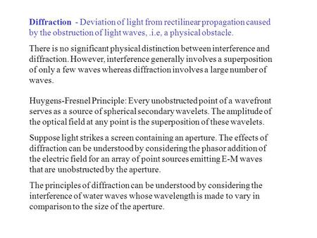 Diffraction - Deviation of light from rectilinear propagation caused by the obstruction of light waves,.i.e, a physical obstacle. There is no significant.