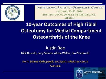 10-year Outcomes of High Tibial Osteotomy for Medial Compartment Osteoarthritis of the Knee Justin Roe Nick Howells, Lucy Salmon, Alison Waller, Leo Pinczewski.