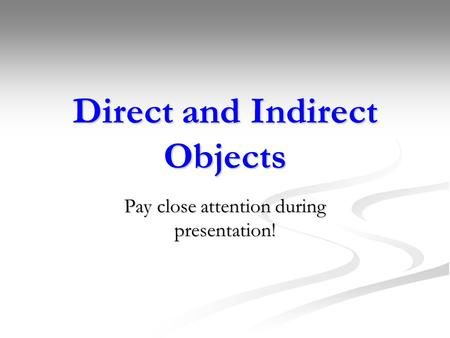 Direct and Indirect Objects Pay close attention during presentation!