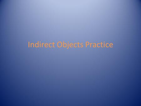 Indirect Objects Practice. Review Indirect objects are nouns or object pronouns They are found AFTER action verbs and BEFORE the direct object *Not every.