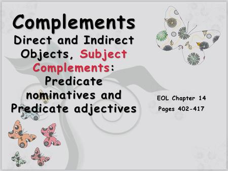 7 Complements Direct and Indirect Objects, Subject Complements: Predicate nominatives and Predicate adjectives EOL Chapter 14 Pages 402-417.