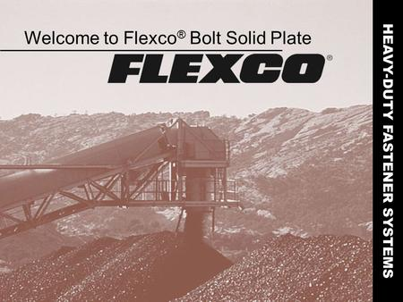 Welcome to Flexco ® Bolt Solid Plate HEAVY-DUTY FASTENER SYSTEMS.