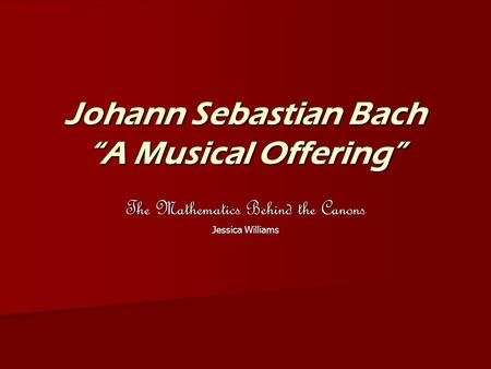 "Johann Sebastian Bach ""A Musical Offering"" The Mathematics Behind the Canons Jessica Williams."