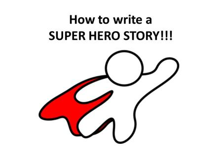 How to write a SUPER HERO STORY!!!. Questions to help you create your SUPERHERO! 1. Superhero's name 2. Description of your superhero (physical appearance.