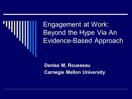 Engagement at Work: Beyond the Hype Via An Evidence-Based Approach Denise M. Rousseau Carnegie Mellon University.