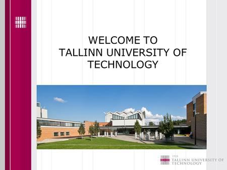 WELCOME TO TALLINN UNIVERSITY OF TECHNOLOGY