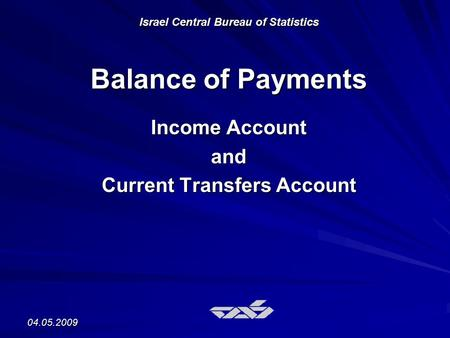 04.05.2009 Israel Central Bureau of Statistics Balance of Payments Income Account and Current Transfers Account.