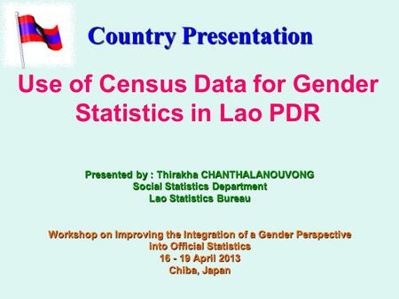 Use of Census Data for Gender Statistics in Lao PDR Presented by : Thirakha CHANTHALANOUVONG Social Statistics Department Lao Statistics Bureau Workshop.