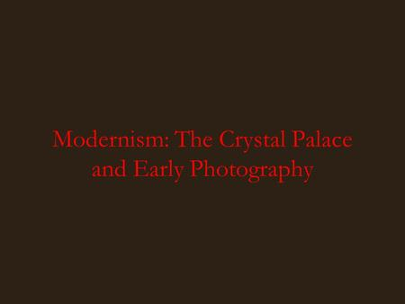 Modernism: The Crystal Palace and Early Photography.