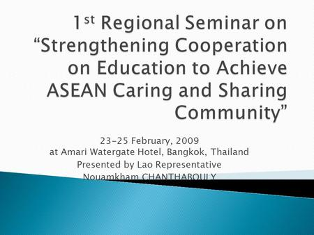 23-25 February, 2009 at Amari Watergate Hotel, Bangkok, Thailand Presented by Lao Representative Nouamkham CHANTHABOULY.