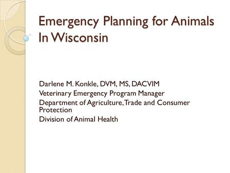 Emergency Planning for Animals In Wisconsin Darlene M. Konkle, DVM, MS, DACVIM Veterinary Emergency Program Manager Department of Agriculture, Trade and.
