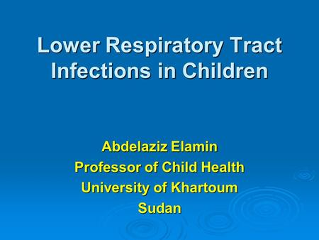 Lower Respiratory Tract Infections in Children Abdelaziz Elamin Professor of Child Health University of Khartoum Sudan.