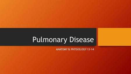 Pulmonary Disease ANATOMY & PHYSIOLOGY 13-14. Fact or Myth?