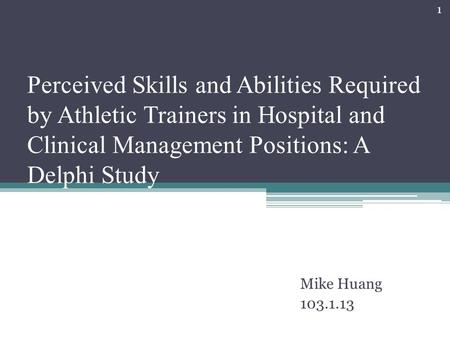 Perceived Skills and Abilities Required by Athletic Trainers <strong>in</strong> <strong>Hospital</strong> and Clinical Management Positions: <strong>A</strong> Delphi Study Mike Huang 103.1.13 1.