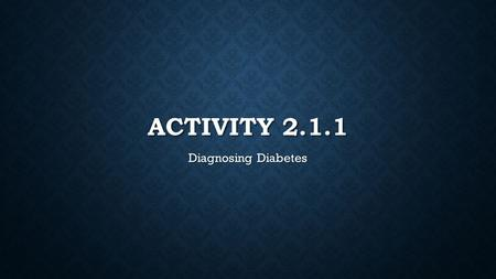 ACTIVITY 2.1.1 Diagnosing Diabetes. BACKGROUND Diabetes is one of the top 3 health issues facing American citizens in the 21 st century Diabetes is one.