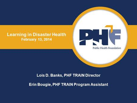 Learning in Disaster Health February 13, 2014 Lois D. Banks, PHF TRAIN Director Erin Bougie, PHF TRAIN Program Assistant.