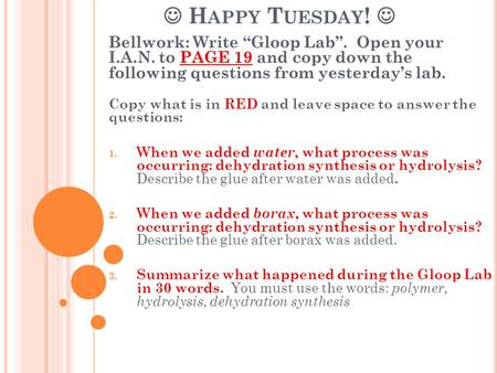 "H APPY T UESDAY ! Bellwork: Write ""Gloop Lab"". Open your I.A.N. to PAGE 19 and copy down the following questions from yesterday's lab. Copy what is in."