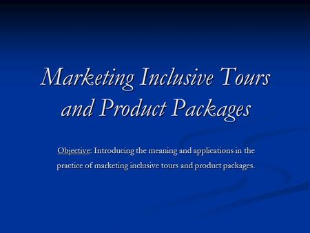 Marketing Inclusive Tours and Product Packages Objective: Introducing the meaning and applications in the practice of marketing inclusive tours and product.