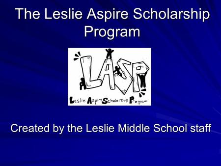 The Leslie Aspire Scholarship Program Created by the Leslie Middle School staff.