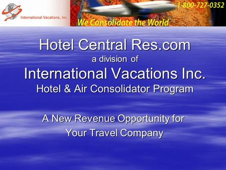 Hotel Central Res.com a division of International Vacations Inc. Hotel & Air Consolidator Program A New Revenue Opportunity for Your Travel Company Your.