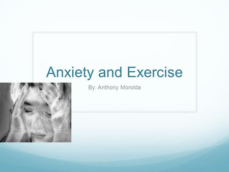 Anxiety and Exercise By: Anthony Morolda. What is Anxiety? A general term for several disorders that cause nervousness, fear, or worrying Effects behavior.