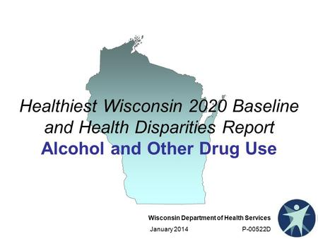 Wisconsin Department of Health Services January 2014 P-00522D Healthiest Wisconsin 2020 Baseline and Health Disparities Report Alcohol and Other Drug Use.