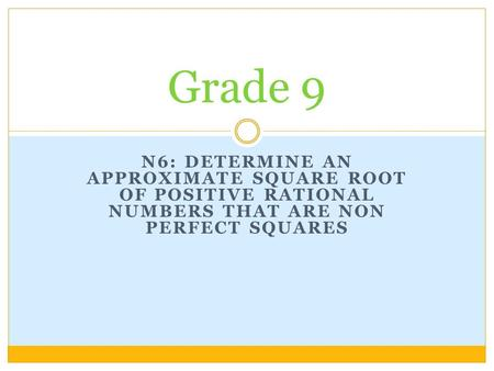 Grade 9 N6: Determine an approximate Square root of positive rational numbers that are non perfect squares.