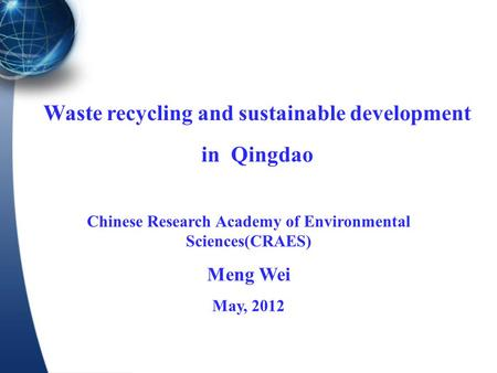 Waste recycling and sustainable development in Qingdao Chinese Research Academy of Environmental Sciences(CRAES) Meng Wei May, 2012.
