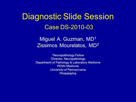 Diagnostic Slide Session Case DS-2010-03 Miguel A. Guzman, MD 1 Zissimos Mourelatos, MD 2 1 Neuropathology Fellow 2 Director, Neuropathology Department.