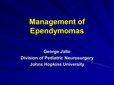 Management of Ependymomas George Jallo Division of Pediatric Neurosurgery Johns Hopkins University.