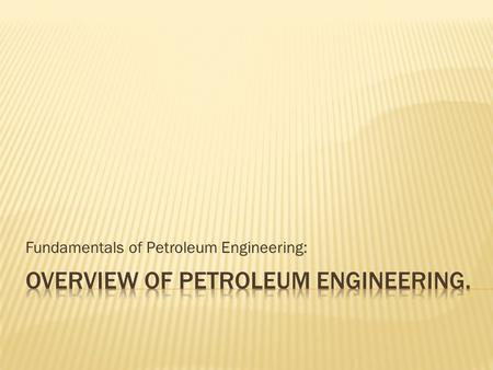 Fundamentals of Petroleum Engineering:.  Petroleum Engineering.  Overview.  Preparation.  Day in the Life.  Earnings.  Employment.  Career Path.