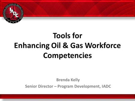 Tools for Enhancing Oil & Gas Workforce Competencies Brenda Kelly Senior Director – Program Development, IADC 10 October 2013.