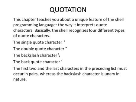 QUOTATION This chapter teaches you about a unique feature of the shell programming language: the way it interprets quote characters. Basically, the shell.
