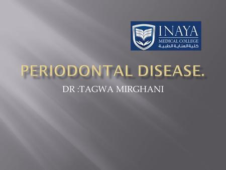DR :TAGWA MIRGHANI.  Is a group of tissue that involve with supporting the tooth.  This tissue are gingiva, alveolar mucosa, cemuntum, periodontal ligament,and.