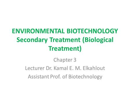 ENVIRONMENTAL BIOTECHNOLOGY Secondary Treatment (Biological Treatment) Chapter 3 Lecturer Dr. Kamal E. M. Elkahlout Assistant Prof. of Biotechnology.