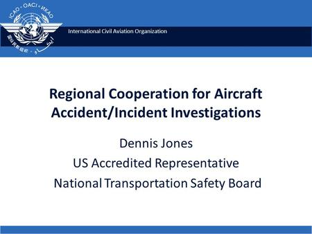 International Civil Aviation Organization Regional Cooperation for Aircraft Accident/Incident Investigations Dennis Jones US Accredited Representative.