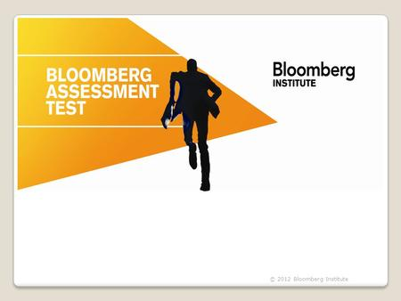 © 2012 Bloomberg Institute. What is the BAT?  Global online test  Evaluates student knowledge & aptitude in finance  Aids with employability  Can.