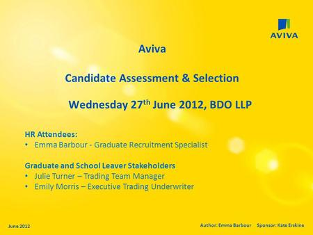 Aviva Candidate Assessment & Selection Wednesday 27 th June 2012, BDO LLP June 2012 Author: Emma Barbour Sponsor: Kate Erskine HR Attendees: Emma Barbour.