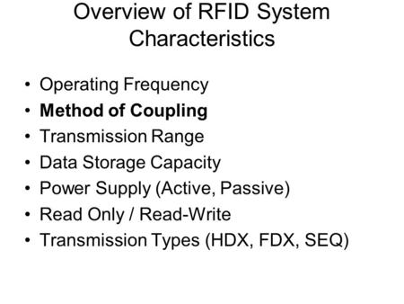 Overview of RFID System Characteristics Operating Frequency Method of Coupling Transmission Range Data Storage Capacity Power Supply (Active, Passive)