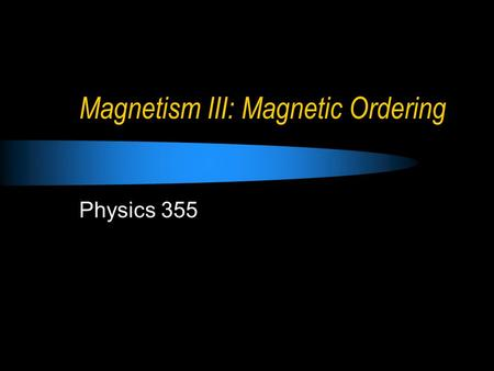 Magnetism III: Magnetic Ordering Physics 355. So far... Magnetic moments originate, on an atomic scale, from the orbit and spin of electrons. These effects.
