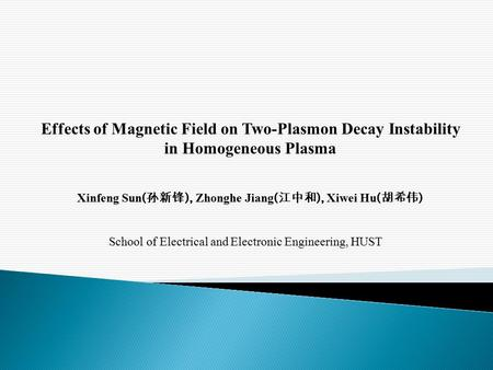Effects of Magnetic Field on Two-Plasmon Decay Instability in Homogeneous Plasma Xinfeng Sun ( 孙新锋 ), Zhonghe Jiang ( 江中和 ), Xiwei Hu ( 胡希伟 ) School of.