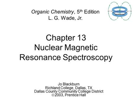 Chapter 13 Nuclear Magnetic Resonance Spectroscopy Jo Blackburn Richland College, Dallas, TX Dallas County Community College District  2003,  Prentice.