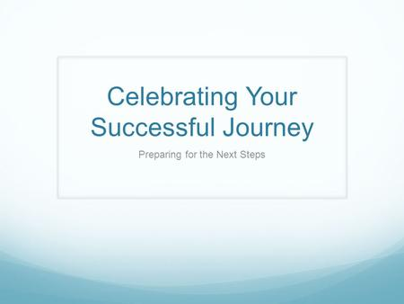 Celebrating Your Successful Journey Preparing for the Next Steps.