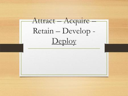 Attract – Acquire – Retain – Develop - Deploy Performance Management Module 6.