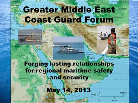 Forging lasting relationships for regional maritime safety and security Greater Middle East Coast Guard Forum May 14, 2013.