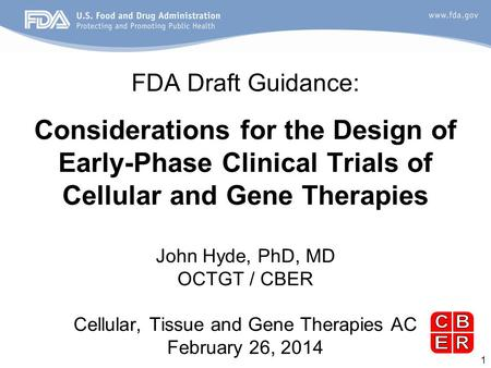 1 FDA Draft Guidance: Considerations for the Design of Early-Phase Clinical Trials of Cellular and Gene Therapies John Hyde, PhD, MD OCTGT / CBER Cellular,
